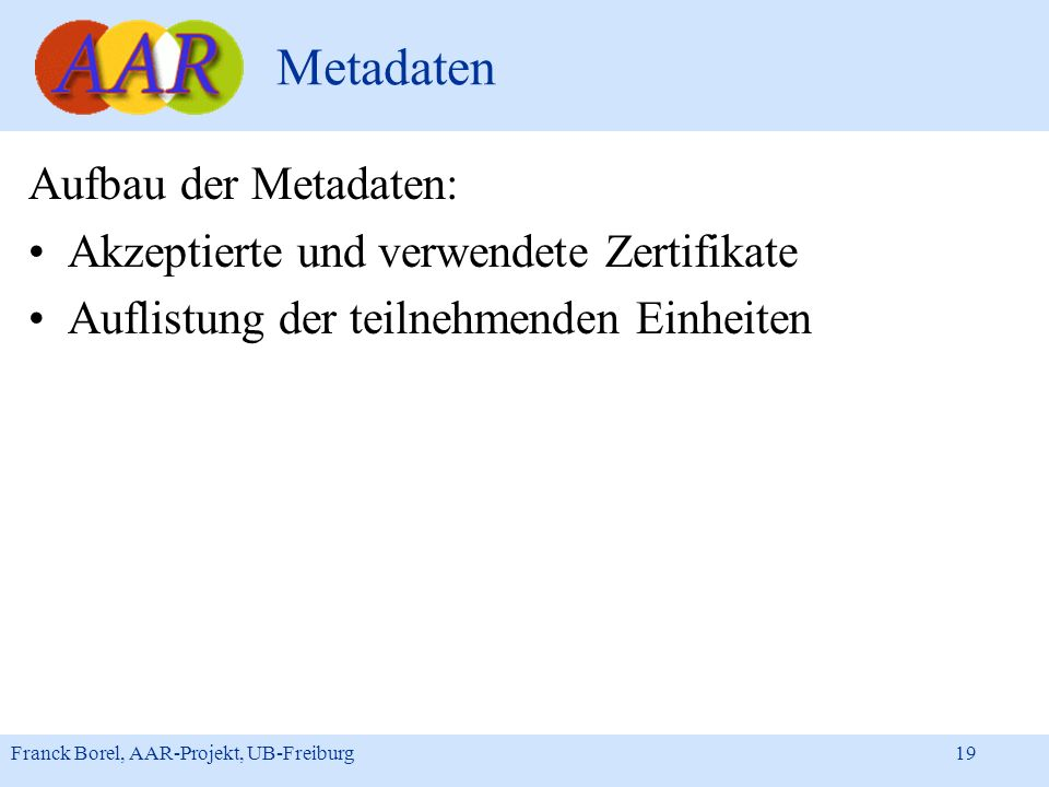 Franck Borel, AAR-Projekt, UB-Freiburg 19 Metadaten Aufbau der Metadaten: Akzeptierte und verwendete Zertifikate Auflistung der teilnehmenden Einheite