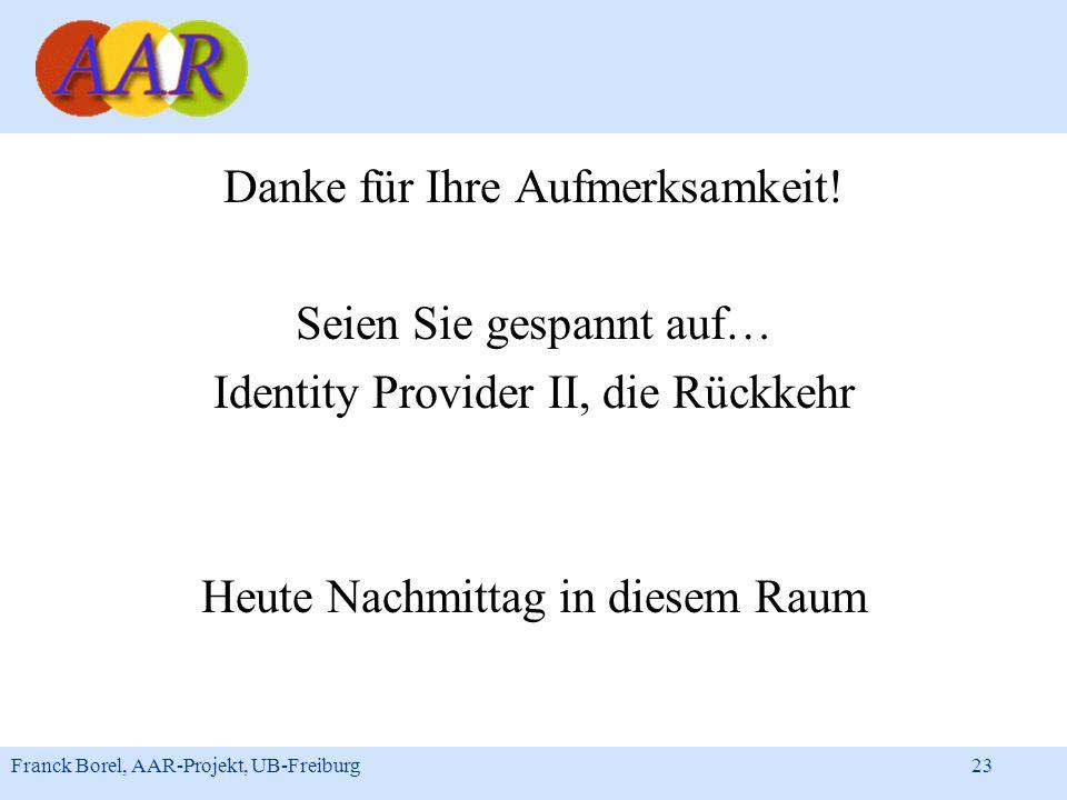 Franck Borel, AAR-Projekt, UB-Freiburg 23 Danke für Ihre Aufmerksamkeit! Seien Sie gespannt auf… Identity Provider II, die Rückkehr Heute Nachmittag i