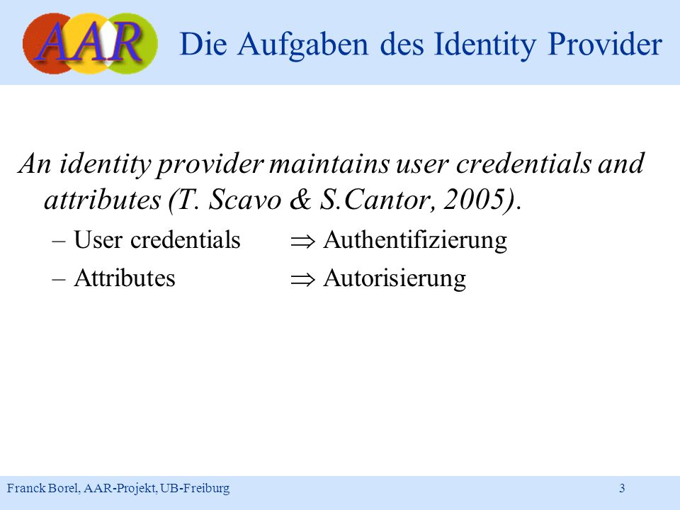 Franck Borel, AAR-Projekt, UB-Freiburg 3 Die Aufgaben des Identity Provider An identity provider maintains user credentials and attributes (T. Scavo &
