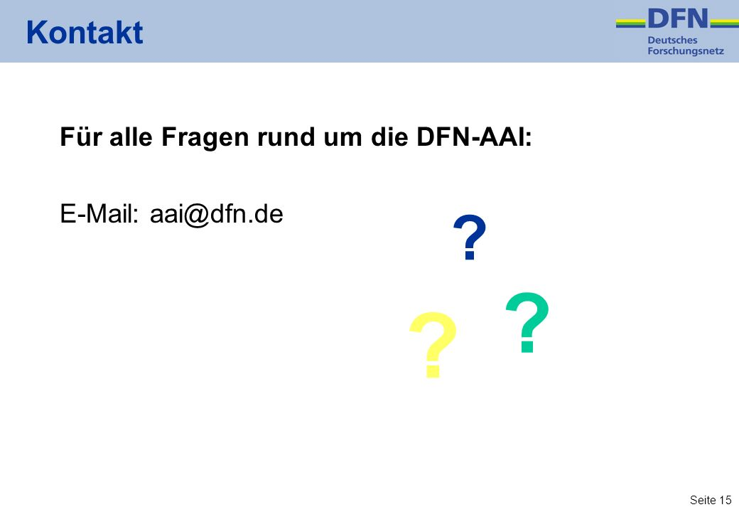 Seite 15 Kontakt Für alle Fragen rund um die DFN-AAI: E-Mail: aai@dfn.de ? ? ?