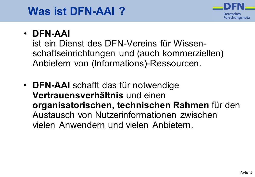 Seite 4 Was ist DFN-AAI ? DFN-AAI ist ein Dienst des DFN-Vereins für Wissen- schaftseinrichtungen und (auch kommerziellen) Anbietern von (Informations