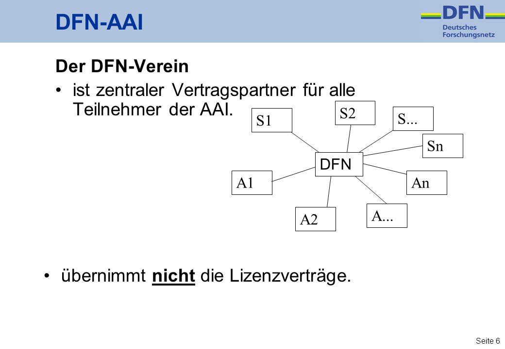 Seite 6 DFN-AAI Der DFN-Verein ist zentraler Vertragspartner für alle Teilnehmer der AAI. S1 A1 A... A2 An Sn S2 DFN S... übernimmt nicht die Lizenzve
