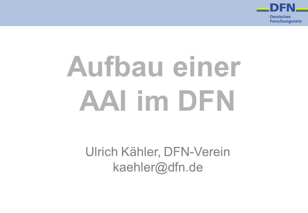 Aufbau einer AAI im DFN Ulrich Kähler, DFN-Verein kaehler@dfn.de