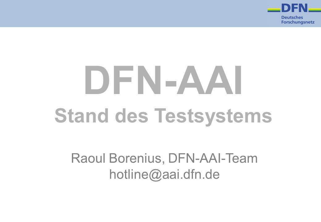 DFN-AAI Stand des Testsystems Raoul Borenius, DFN-AAI-Team hotline@aai.dfn.de