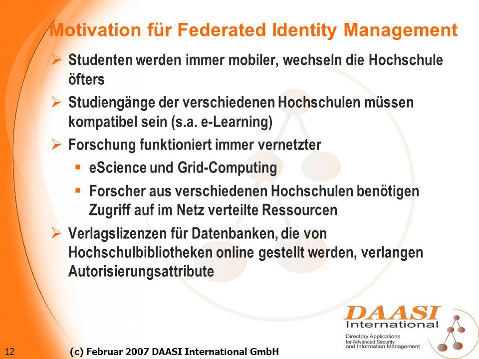 12 (c) Februar 2007 DAASI International GmbH Motivation für Federated Identity Management Studenten werden immer mobiler, wechseln die Hochschule öfte