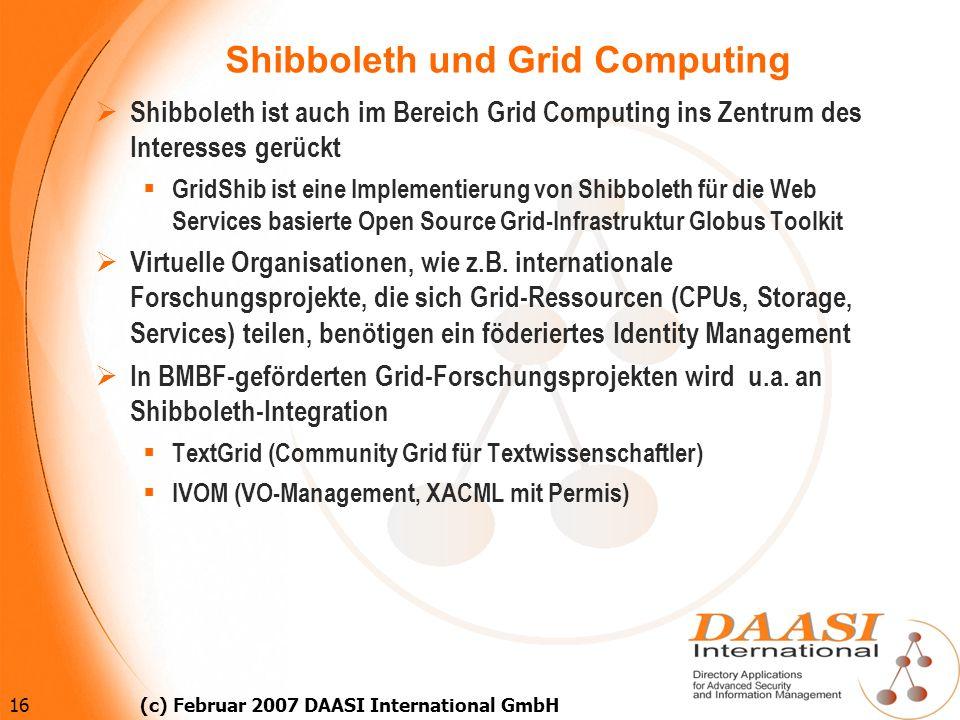 16 (c) Februar 2007 DAASI International GmbH Shibboleth und Grid Computing Shibboleth ist auch im Bereich Grid Computing ins Zentrum des Interesses ge