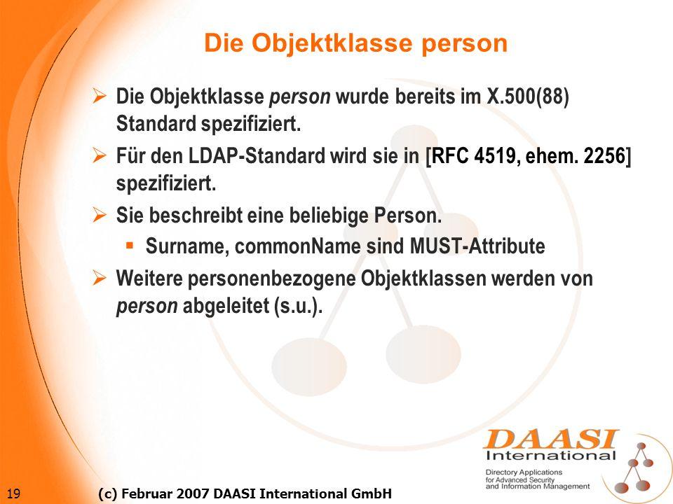 19 (c) Februar 2007 DAASI International GmbH Die Objektklasse person Die Objektklasse person wurde bereits im X.500(88) Standard spezifiziert. Für den