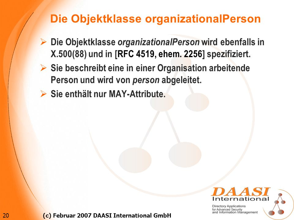 20 (c) Februar 2007 DAASI International GmbH Die Objektklasse organizationalPerson Die Objektklasse organizationalPerson wird ebenfalls in X.500(88) u