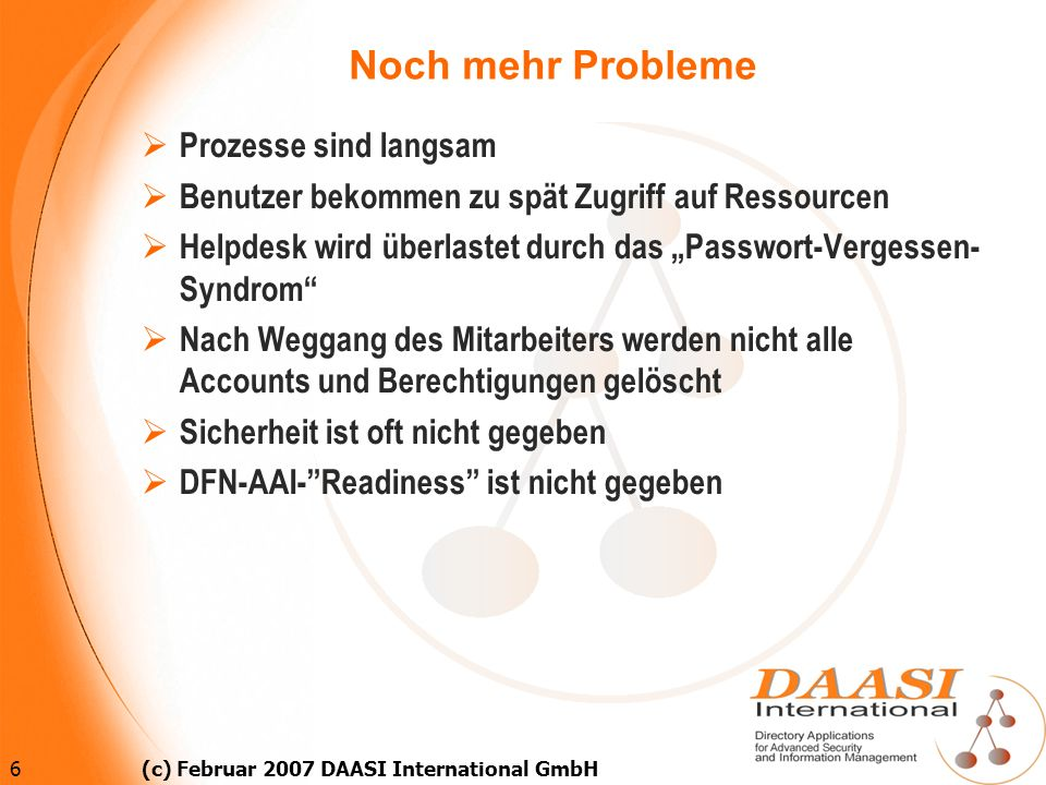 6 (c) Februar 2007 DAASI International GmbH Noch mehr Probleme Prozesse sind langsam Benutzer bekommen zu spät Zugriff auf Ressourcen Helpdesk wird üb