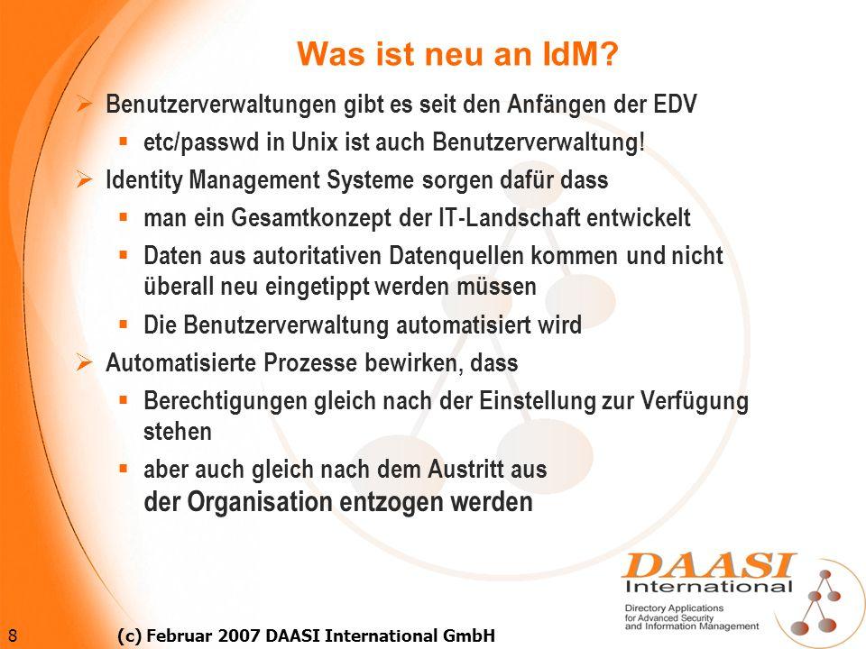 8 (c) Februar 2007 DAASI International GmbH Was ist neu an IdM? Benutzerverwaltungen gibt es seit den Anfängen der EDV etc/passwd in Unix ist auch Ben
