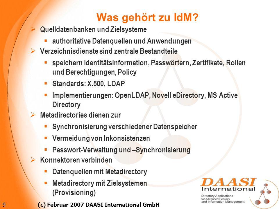 9 (c) Februar 2007 DAASI International GmbH Was gehört zu IdM? Quelldatenbanken und Zielsysteme authoritative Datenquellen und Anwendungen Verzeichnis