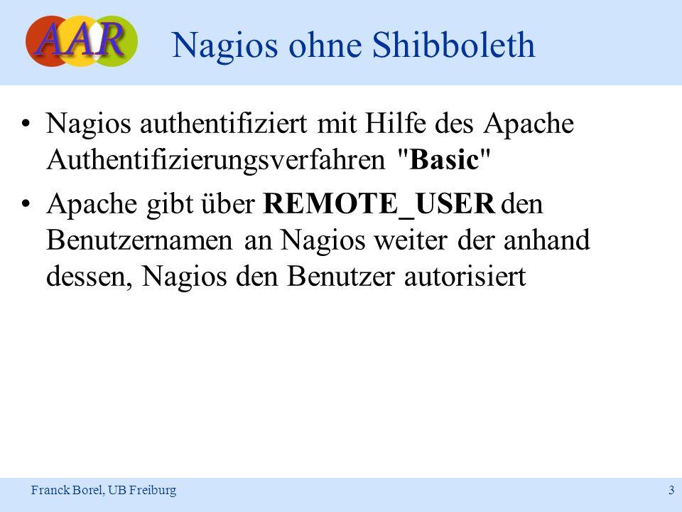 Franck Borel, UB Freiburg 3 Nagios ohne Shibboleth Nagios authentifiziert mit Hilfe des Apache Authentifizierungsverfahren Basic Apache gibt über REMOTE_USER den Benutzernamen an Nagios weiter der anhand dessen, Nagios den Benutzer autorisiert