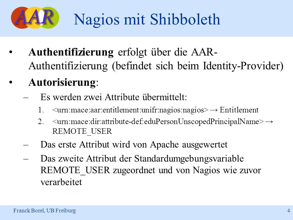 Franck Borel, UB Freiburg 4 Nagios mit Shibboleth Authentifizierung erfolgt über die AAR- Authentifizierung (befindet sich beim Identity-Provider) Autorisierung: –Es werden zwei Attribute übermittelt: 1.