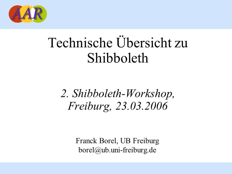 Technische Übersicht zu Shibboleth 2. Shibboleth-Workshop, Freiburg, 23.03.2006 Franck Borel, UB Freiburg borel@ub.uni-freiburg.de