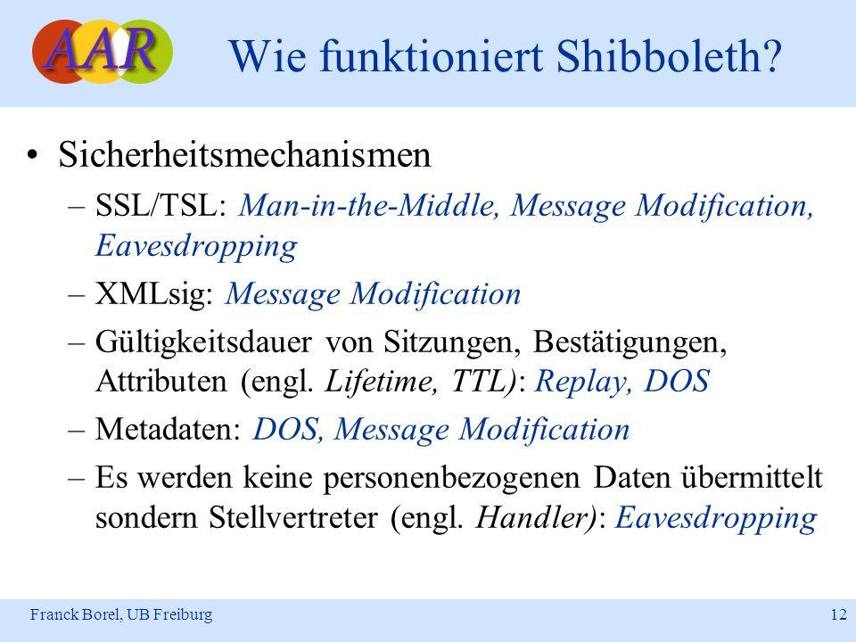 Franck Borel, UB Freiburg 12 Wie funktioniert Shibboleth? Sicherheitsmechanismen –SSL/TSL: Man-in-the-Middle, Message Modification, Eavesdropping –XML