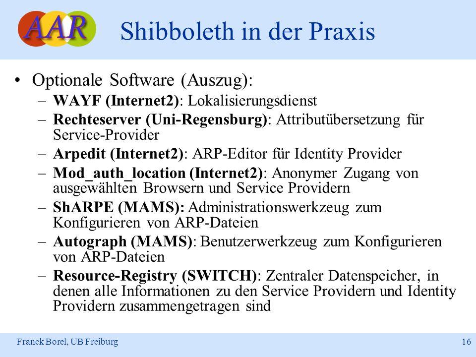 Franck Borel, UB Freiburg 16 Shibboleth in der Praxis Optionale Software (Auszug): –WAYF (Internet2): Lokalisierungsdienst –Rechteserver (Uni-Regensbu