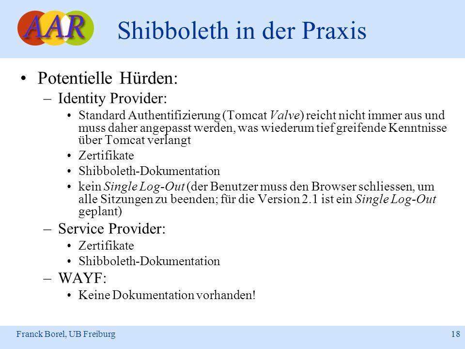 Franck Borel, UB Freiburg 18 Shibboleth in der Praxis Potentielle Hürden: –Identity Provider: Standard Authentifizierung (Tomcat Valve) reicht nicht i