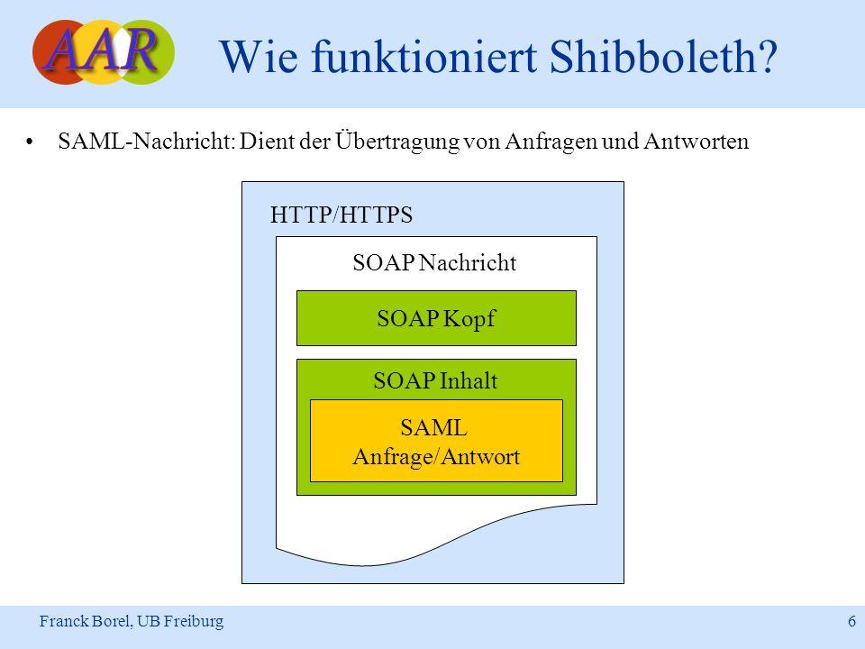 Franck Borel, UB Freiburg 6 Wie funktioniert Shibboleth? SAML-Nachricht: Dient der Übertragung von Anfragen und Antworten HTTP/HTTPS SOAP Nachricht SO
