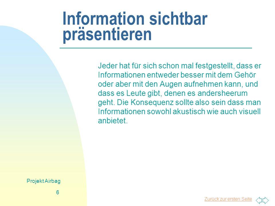 Zurück zur ersten Seite Projekt Airbag 6 Information sichtbar präsentieren Jeder hat für sich schon mal festgestellt, dass er Informationen entweder besser mit dem Gehör oder aber mit den Augen aufnehmen kann, und dass es Leute gibt, denen es andersheerum geht.