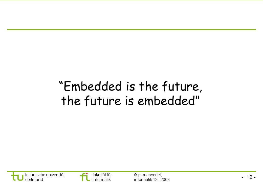 - 12 - technische universität dortmund fakultät für informatik p. marwedel, informatik 12, 2008 Embedded is the future, the future is embedded