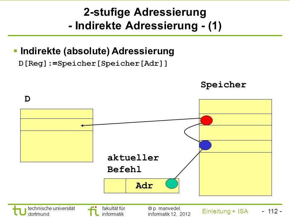 - 111 - technische universität dortmund fakultät für informatik p. marwedel, informatik 12, 2012 Einleitung + ISA TU Dortmund 1-stufige Adressierung,