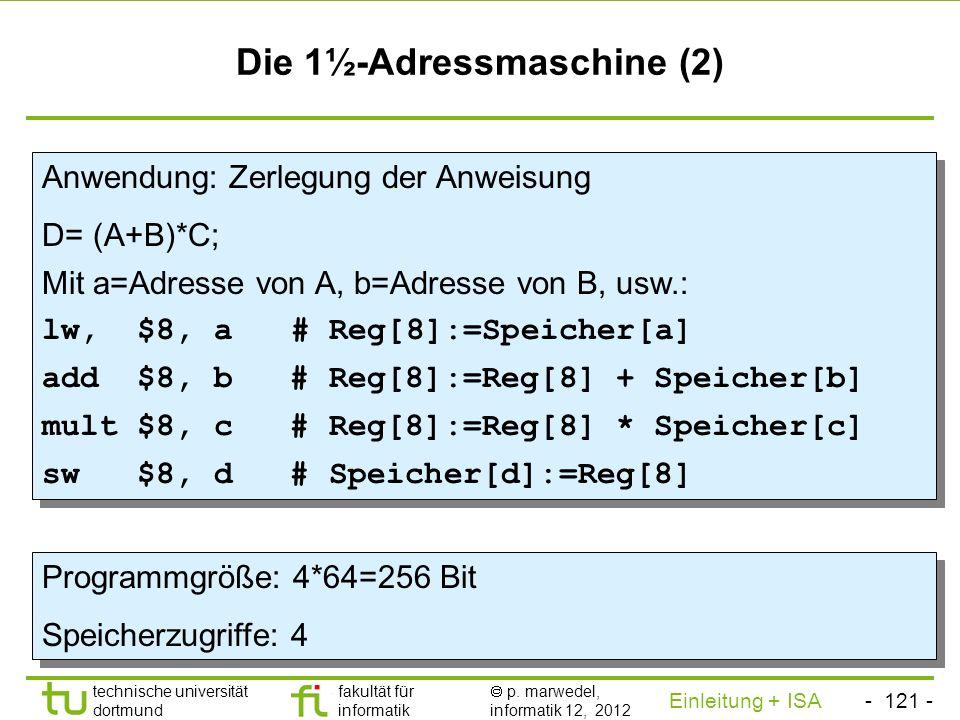 - 120 - technische universität dortmund fakultät für informatik p. marwedel, informatik 12, 2012 Einleitung + ISA TU Dortmund Die 1½-Adressmaschine (1