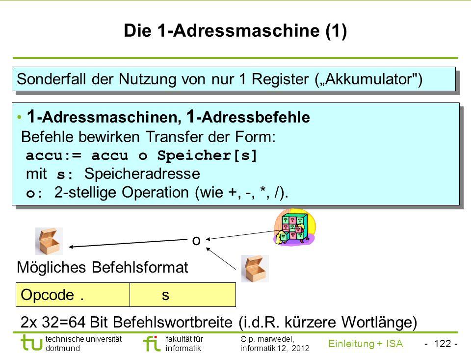 - 121 - technische universität dortmund fakultät für informatik p. marwedel, informatik 12, 2012 Einleitung + ISA TU Dortmund Die 1½-Adressmaschine (2