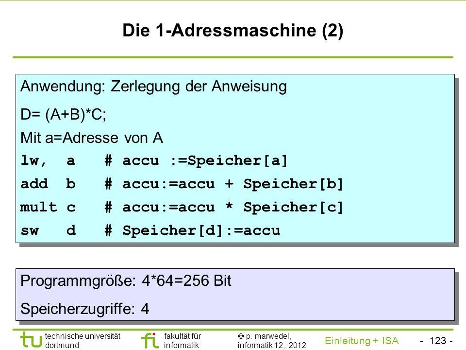 - 122 - technische universität dortmund fakultät für informatik p. marwedel, informatik 12, 2012 Einleitung + ISA TU Dortmund Die 1-Adressmaschine (1)