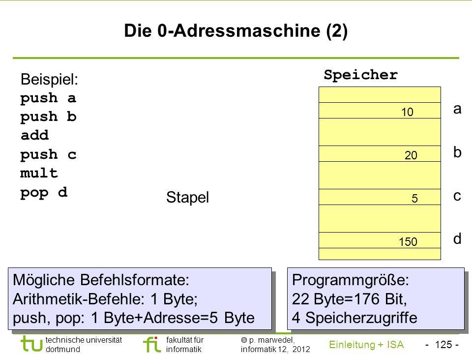 - 124 - technische universität dortmund fakultät für informatik p. marwedel, informatik 12, 2012 Einleitung + ISA TU Dortmund Die 0-Adressmaschine (1)