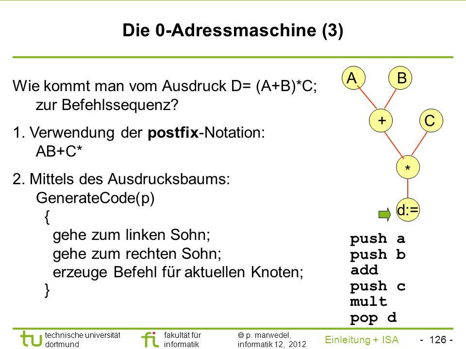 - 125 - technische universität dortmund fakultät für informatik p. marwedel, informatik 12, 2012 Einleitung + ISA TU Dortmund Die 0-Adressmaschine (2)