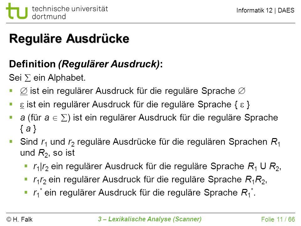 © H. Falk Informatik 12 | DAES 3 – Lexikalische Analyse (Scanner) Folie 11 / 66 Reguläre Ausdrücke Definition (Regulärer Ausdruck): Sei ein Alphabet.