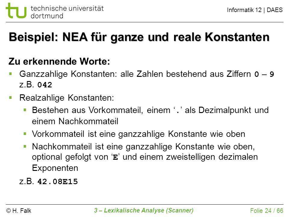© H. Falk Informatik 12 | DAES 3 – Lexikalische Analyse (Scanner) Folie 24 / 66 Beispiel: NEA für ganze und reale Konstanten Zu erkennende Worte: Ganz
