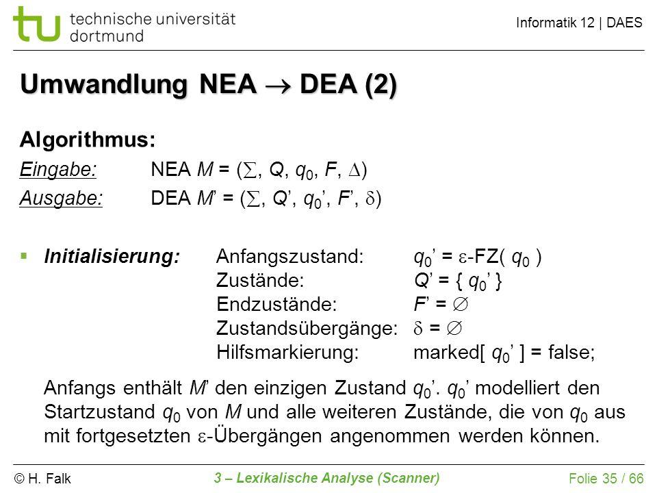 © H. Falk Informatik 12 | DAES 3 – Lexikalische Analyse (Scanner) Folie 35 / 66 Umwandlung NEA DEA (2) Algorithmus: Eingabe: NEA M = (, Q, q 0, F, ) A