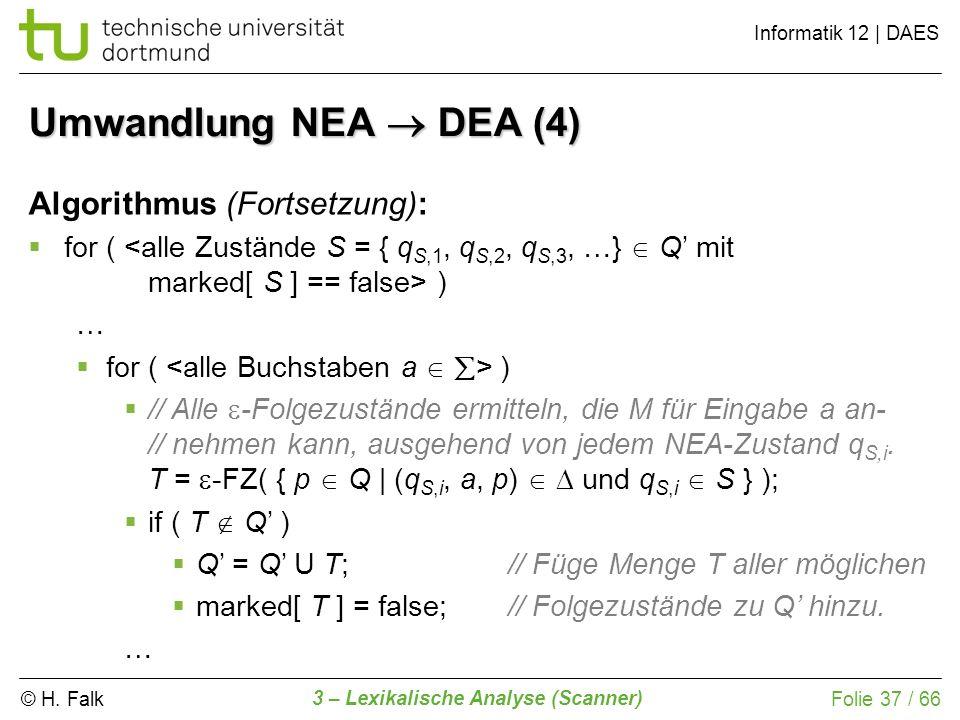 © H. Falk Informatik 12 | DAES 3 – Lexikalische Analyse (Scanner) Folie 37 / 66 Umwandlung NEA DEA (4) Algorithmus (Fortsetzung): for ( ) … // Alle -F