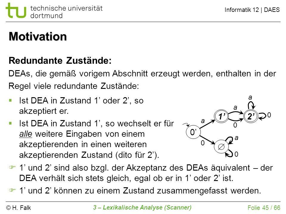 © H. Falk Informatik 12 | DAES 3 – Lexikalische Analyse (Scanner) Folie 45 / 66 Motivation Redundante Zustände: DEAs, die gemäß vorigem Abschnitt erze