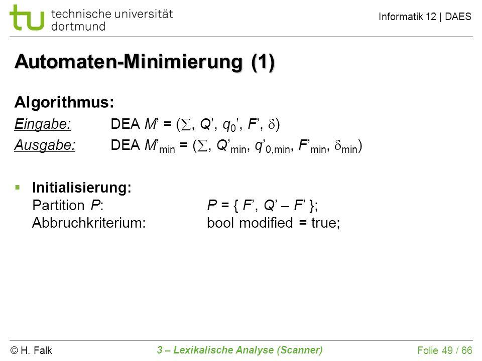 © H. Falk Informatik 12 | DAES 3 – Lexikalische Analyse (Scanner) Folie 49 / 66 Automaten-Minimierung (1) Algorithmus: Eingabe: DEA M = (, Q, q 0, F,
