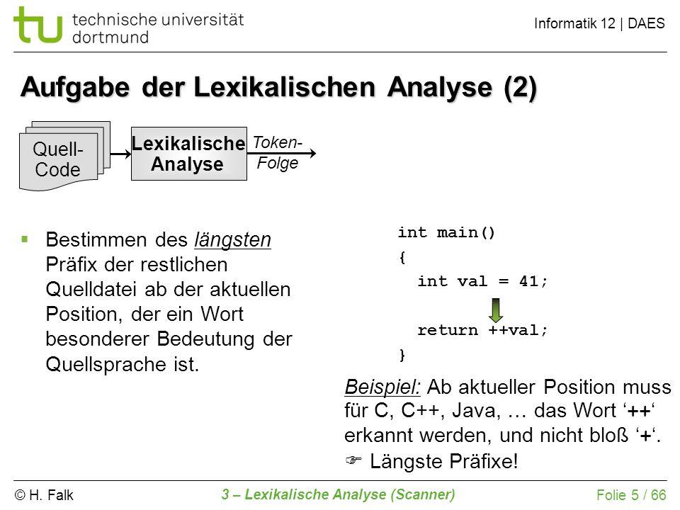© H. Falk Informatik 12 | DAES 3 – Lexikalische Analyse (Scanner) Folie 5 / 66 int main() { int val = 41; return ++val; } Aufgabe der Lexikalischen An