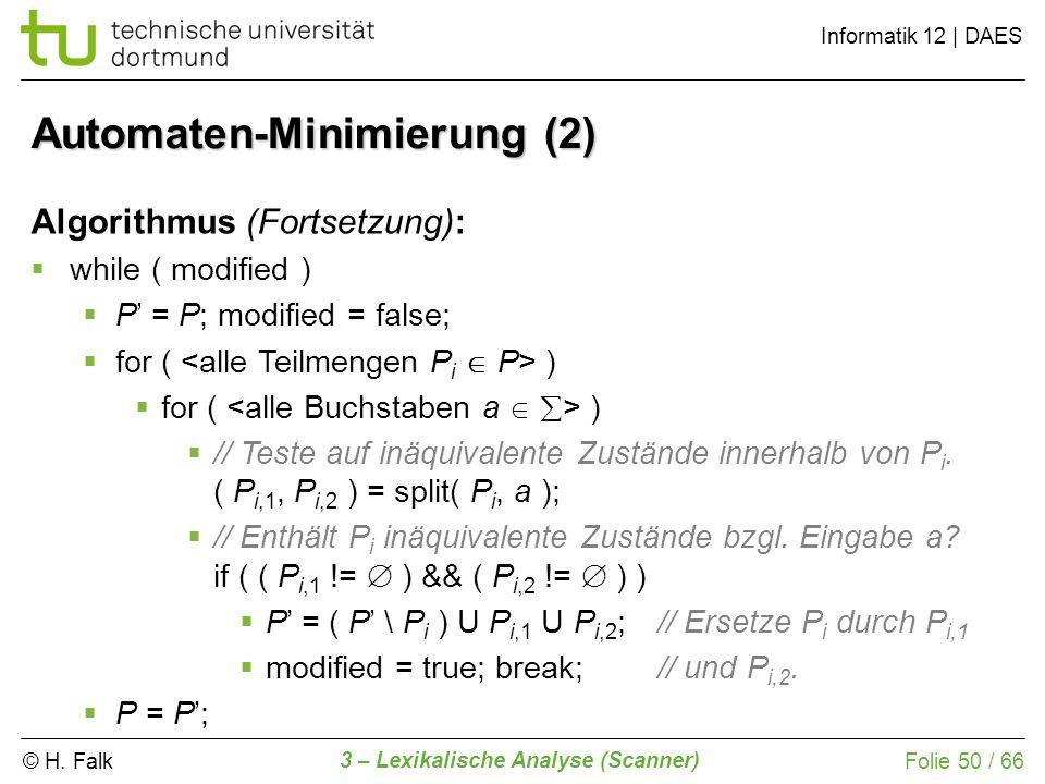 © H. Falk Informatik 12 | DAES 3 – Lexikalische Analyse (Scanner) Folie 50 / 66 Automaten-Minimierung (2) Algorithmus (Fortsetzung): while ( modified