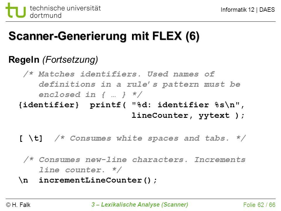 © H. Falk Informatik 12 | DAES 3 – Lexikalische Analyse (Scanner) Folie 62 / 66 Scanner-Generierung mit FLEX (6) /* Matches identifiers. Used names of