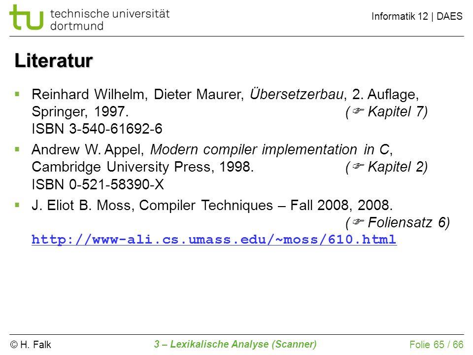 © H. Falk Informatik 12 | DAES 3 – Lexikalische Analyse (Scanner) Folie 65 / 66 Literatur Reinhard Wilhelm, Dieter Maurer, Übersetzerbau, 2. Auflage,