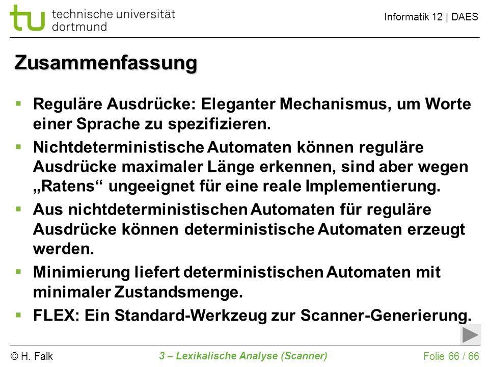 © H. Falk Informatik 12 | DAES 3 – Lexikalische Analyse (Scanner) Folie 66 / 66 Zusammenfassung Reguläre Ausdrücke: Eleganter Mechanismus, um Worte ei