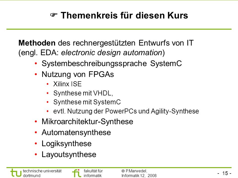 - 15 - technische universität dortmund fakultät für informatik P.Marwedel, Informatik 12, 2008 Themenkreis für diesen Kurs Methoden des rechnergestützten Entwurfs von IT (engl.