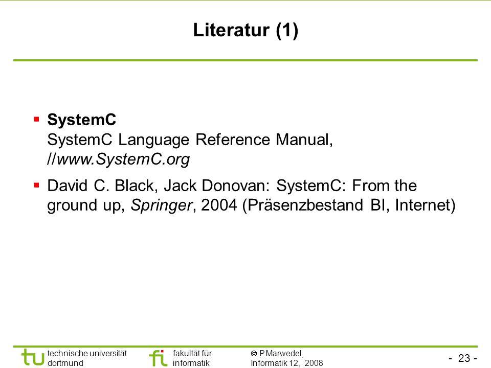 - 23 - technische universität dortmund fakultät für informatik P.Marwedel, Informatik 12, 2008 Literatur (1) SystemC SystemC Language Reference Manual, //www.SystemC.org David C.