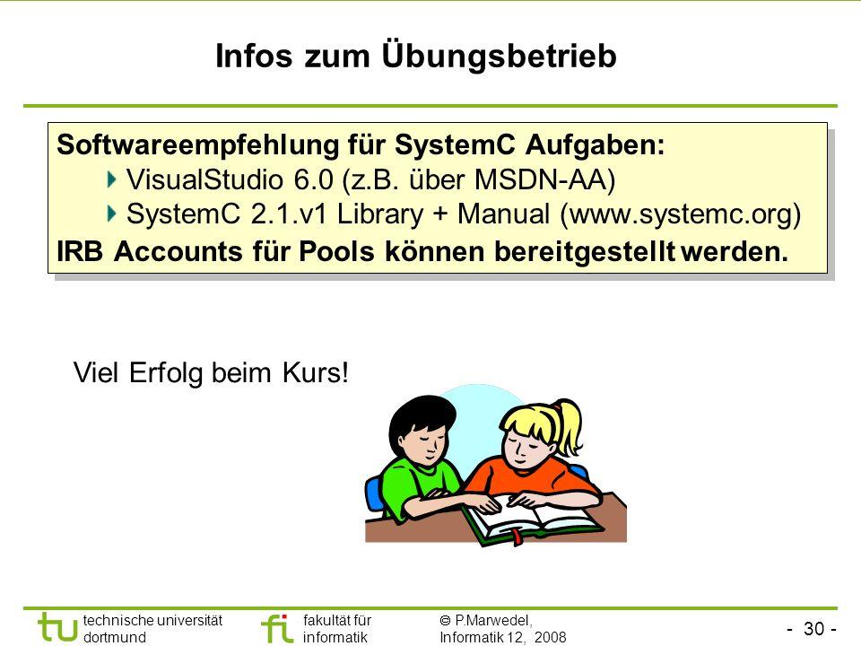 - 30 - technische universität dortmund fakultät für informatik P.Marwedel, Informatik 12, 2008 Infos zum Übungsbetrieb Softwareempfehlung für SystemC Aufgaben: VisualStudio 6.0 (z.B.