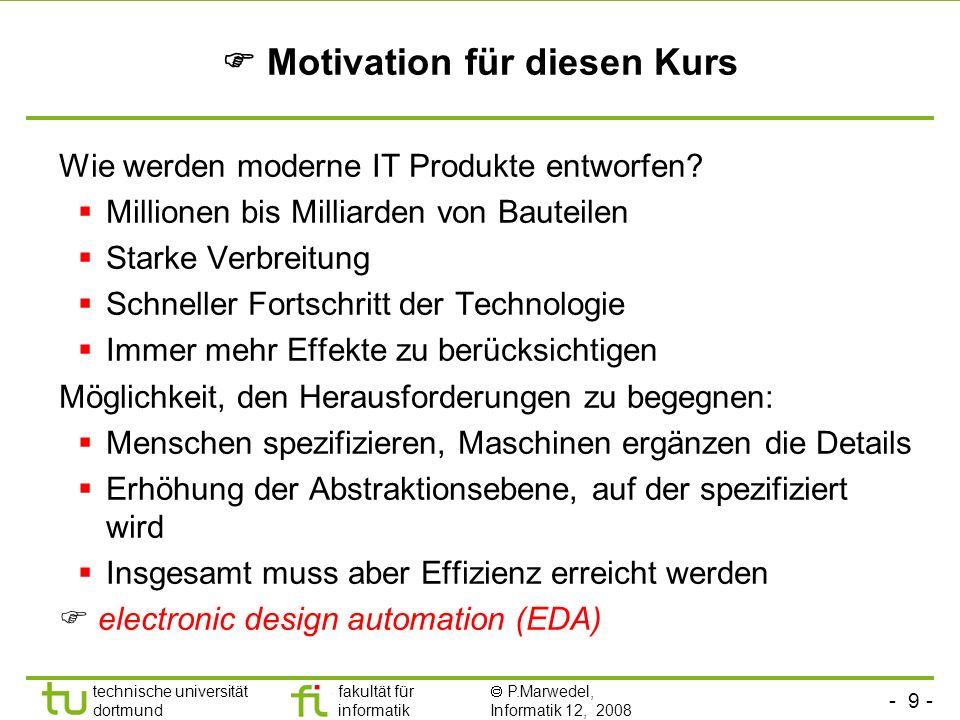 - 9 - technische universität dortmund fakultät für informatik P.Marwedel, Informatik 12, 2008 Motivation für diesen Kurs Wie werden moderne IT Produkt