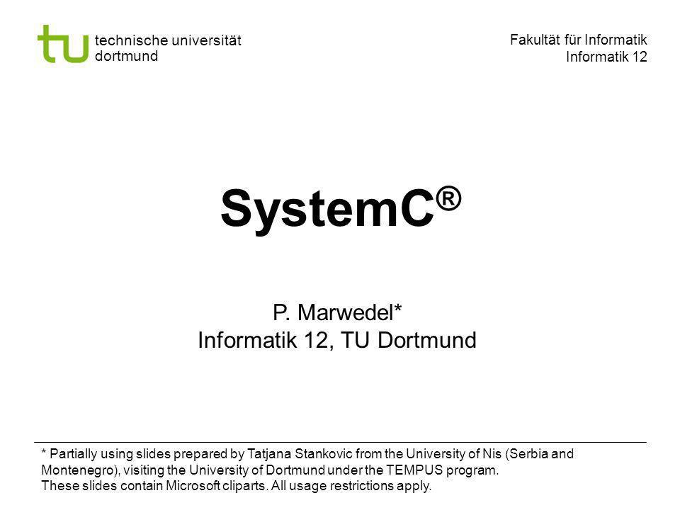 - 12 - technische universität dortmund fakultät für informatik P.Marwedel, Informatik 12, 2008 Universität Dortmund Data Types SystemC supports Native C/C++ types SystemC types User-defined types SystemC types 2-valued (0, 1) logic / logic vector 4-valued (0, 1, Z, X) logic / logic vector Arbitrary sized integer (signed/unsigned) Fixed point types (signed/unsigned, templated/ untemplated)