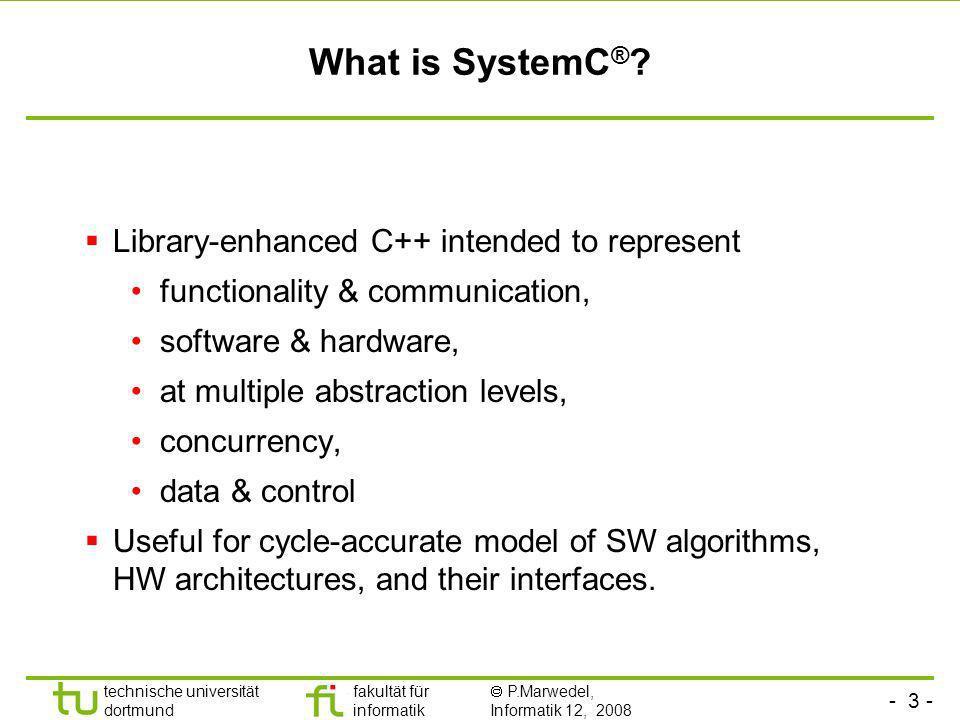 - 3 - technische universität dortmund fakultät für informatik P.Marwedel, Informatik 12, 2008 Universität Dortmund What is SystemC ® ? Library-enhance