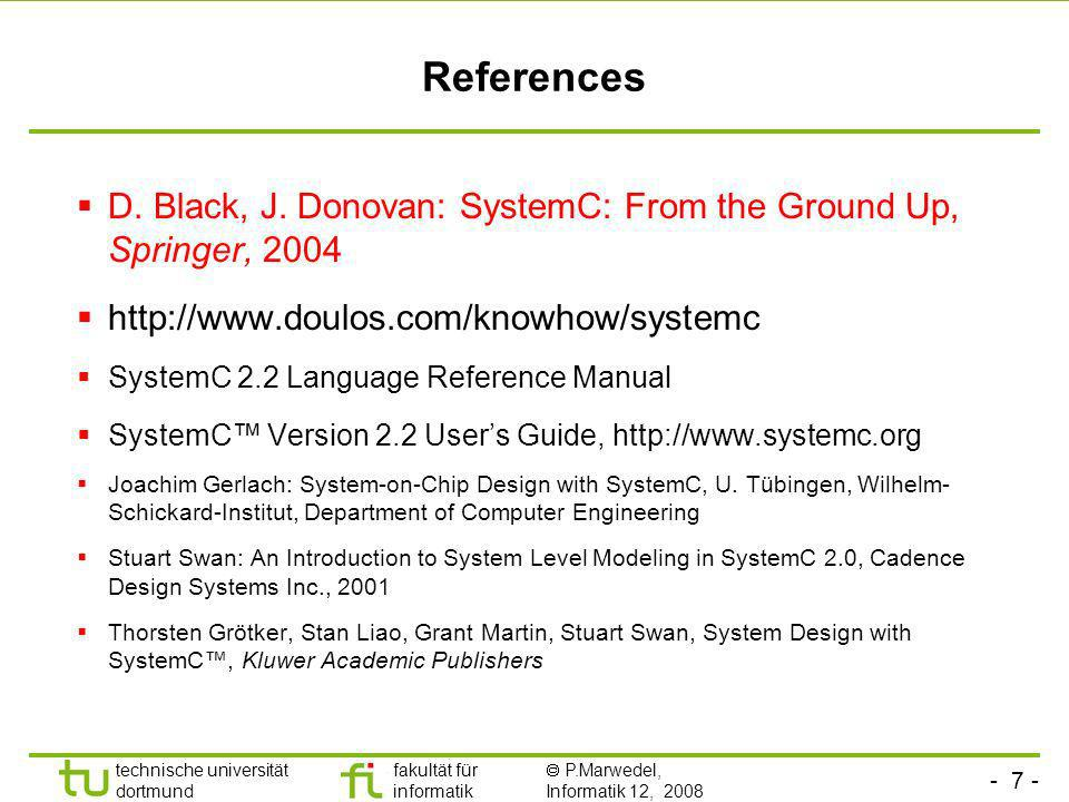 - 8 - technische universität dortmund fakultät für informatik P.Marwedel, Informatik 12, 2008 Universität Dortmund SystemC language architecture C++ Language Standard Core Language Module Ports Processes Events Interfaces Channels Event-driven simulation kernel Data types Bits and bit-vectors Arbitrary precision integers Fixed-point numbers 4-valued logic types, logic-vectors C++ user defined types Elementary Channels Signal, Timer, Mutex, Semaphore, FIFO, etc Channels for MoCs Kahn process networks, SDF, etc Methodology-specific Channels Master/Slave library