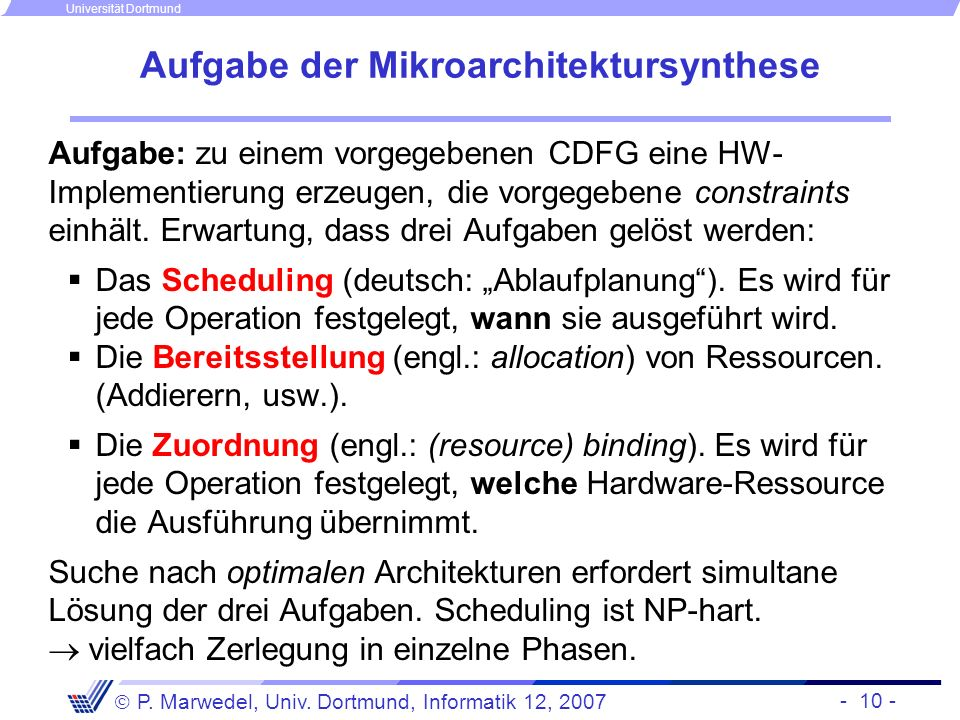 - 10 - P. Marwedel, Univ. Dortmund, Informatik 12, 2007 Universität Dortmund Aufgabe der Mikroarchitektursynthese Aufgabe: zu einem vorgegebenen CDFG