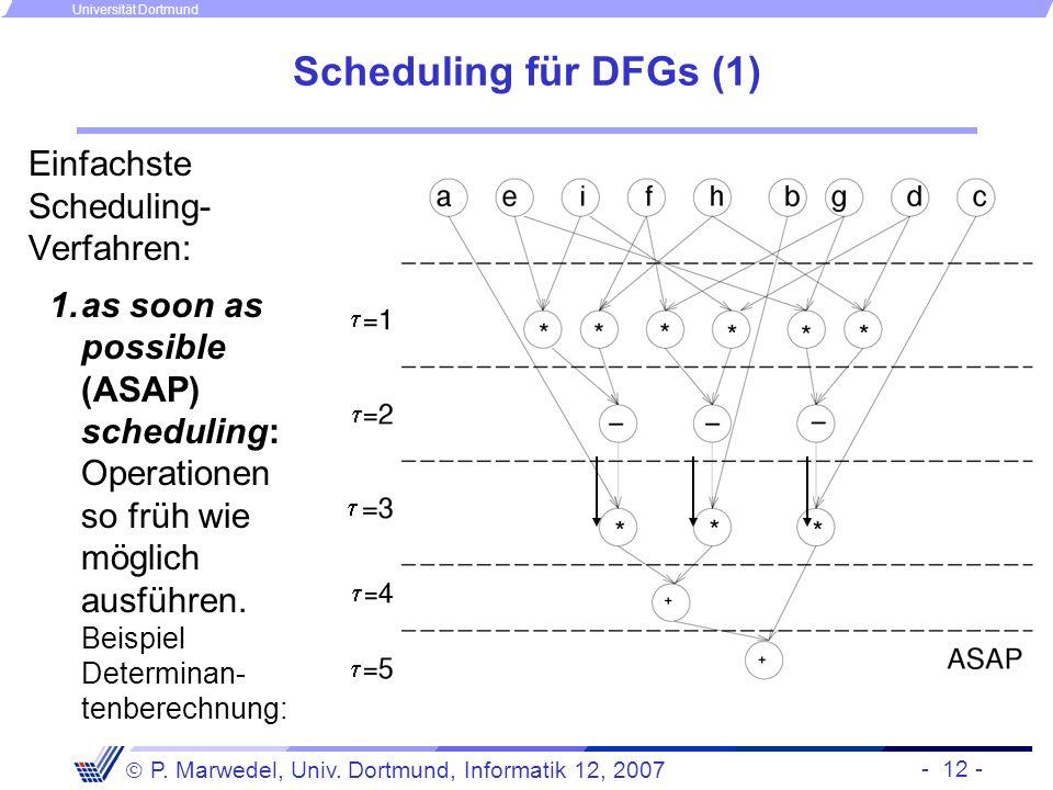 - 12 - P. Marwedel, Univ. Dortmund, Informatik 12, 2007 Universität Dortmund Scheduling für DFGs (1) Einfachste Scheduling- Verfahren: 1.as soon as po